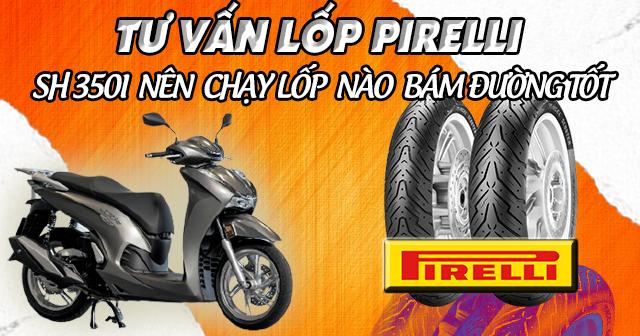 Tư vấn lốp Pirelli cho SH350i loại nào bám đường tốt nhất?